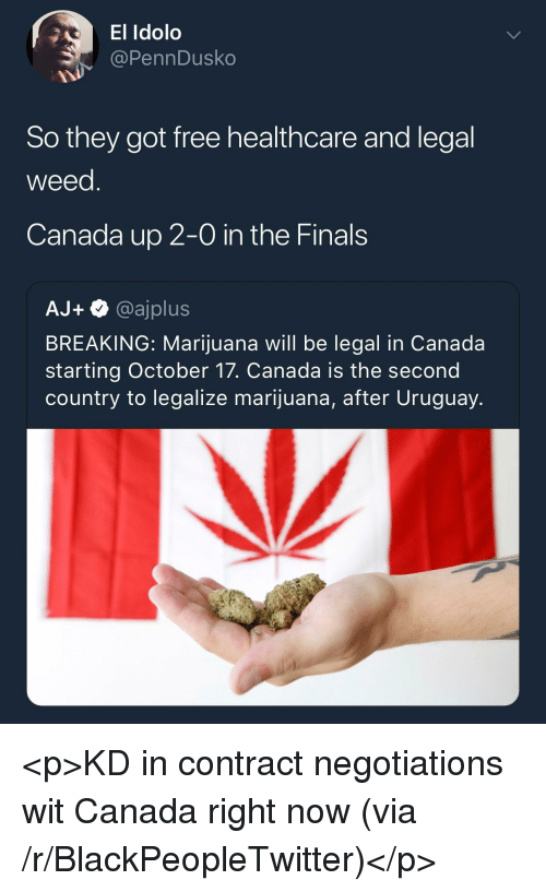 Blackpeopletwitter, Finals, and Weed: El Idolo  @PennDusko  So they got free healthcare and legal  weed  Canada up 2-0 in the Finals  AJ+@ajplus  BREAKING: Marijuana will be legal in Canada  starting October 17. Canada is the second  country to legalize marijuana, after Uruguay. <p>KD in contract negotiations wit Canada right now (via /r/BlackPeopleTwitter)</p>