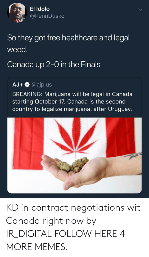 Dank, Finals, and Memes: El Idolo  @PennDusko  So they got free healthcare and legal  weed  Canada up 2-0 in the Finals  AJ+@ajplus  BREAKING: Marijuana will be legal in Canada  starting October 17. Canada is the second  country to legalize marijuana, after Uruguay. KD in contract negotiations wit Canada right now by IR_DIGITAL FOLLOW HERE 4 MORE MEMES.