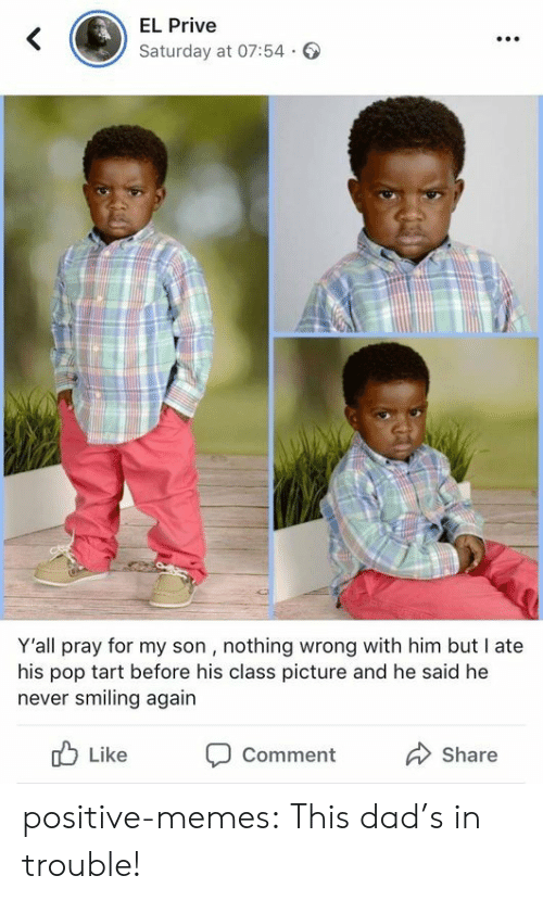 Dad, Memes, and Pop: EL Prive  Saturday at 07:54.  Y'all pray for my son , nothing wrong with him but I ate  his pop tart before his class picture and he said he  never smiling again  b Like Comment  Share positive-memes:  This dad's in trouble!