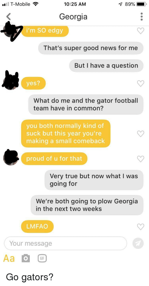 Football, Gif, and News: El T-Mobile  10:25 AM  Georgia  i'm SO edgy  That's super good news for me  But I have a question  yes?  What do me and the gator football  team have in common?  you both normally kind of  suck but this year you're  making a small comeback  proud of u for that  Very true but now what I was  going for  We're both going to plow Georgia  in the next two weeks  LMFAO  Your message  GIF Go gators?