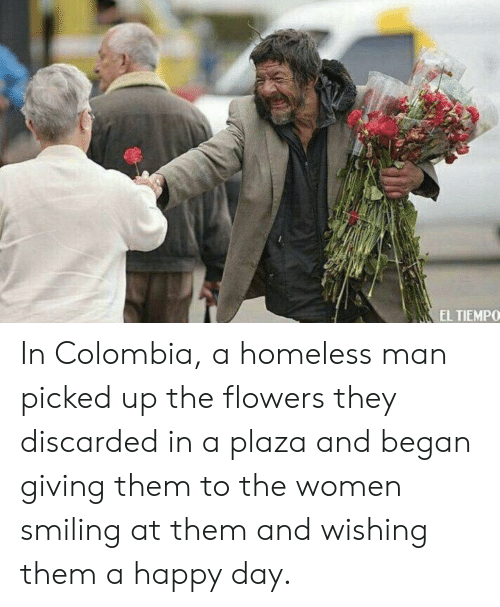 Homeless, Colombia, and Flowers: EL TIEMPO In Colombia, a homeless man picked up the flowers they discarded in a plaza and began giving them to the women smiling at them and wishing them a happy day.