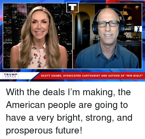 """Future, American, and Strong: el  TRUM P  PENCE  SCOTT ADAMS, SYDNICATED CARTOONIST AND AUTHOR OF """"WIN BIGLY With the deals I'm making, the American people are going to have a very bright, strong, and prosperous future!"""