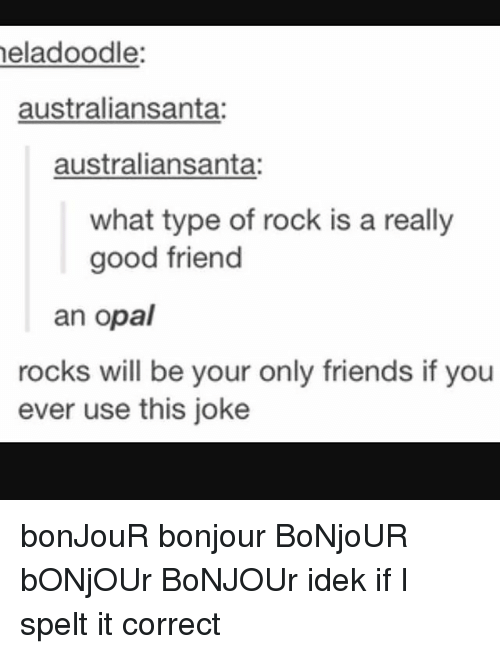 Friends, Memes, and Good: eladoodle:  australiansanta:  australiansanta:  what type of rock is a really  good friend  an opal  rocks will be your only friends if you  ever use this joke bonJouR bonjour BoNjoUR bONjOUr BoNJOUr idek if I spelt it correct