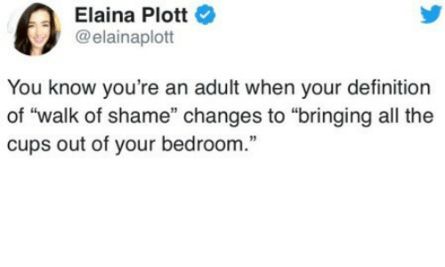 """Definition, Walk of Shame, and All The: Elaina Plott  @elainaplott  You know you're an adult when your definition  of """"walk of shame"""" changes to """"bringing all the  cups out of your bedroom."""""""
