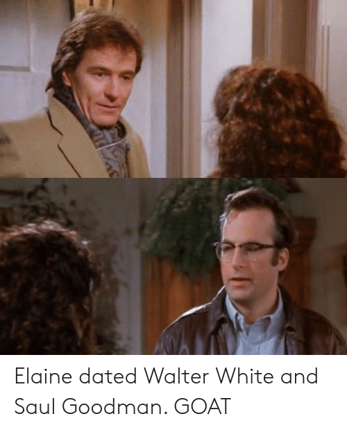 Walter White, Goat, and White: Elaine dated Walter White and Saul Goodman. GOAT