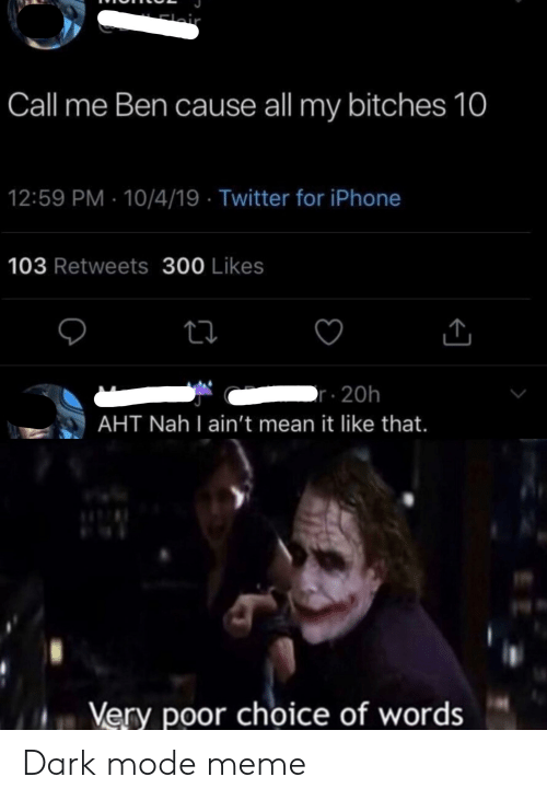 Iphone, Meme, and Twitter: Elair  Call me Ben cause all my bitches 10  12:59 PM 10/4/19 Twitter for iPhone  103 Retweets 300 Likes  r20h  AHT Nah I ain't mean it like that.  Very poor choice of words Dark mode meme