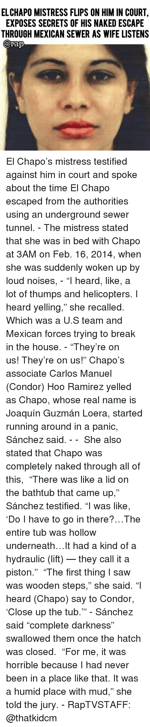 """El Chapo, Joaquín Guzmán, and Memes: ELCHAPO MISTRESS FLIPS ON HIM IN COURT,  EXPOSES SECRETS OF HIS NAKED ESCAPE  THROUGH MEXICAN SEWER AS WIFE LISTENS  @Fap El Chapo's mistress testified against him in court and spoke about the time El Chapo escaped from the authorities using an underground sewer tunnel. - The mistress stated that she was in bed with Chapo at 3AM on Feb. 16, 2014, when she was suddenly woken up by loud noises, - """"I heard, like, a lot of thumps and helicopters. I heard yelling,"""" she recalled. Which was a U.S team and Mexican forces trying to break in the house. - """"They're on us! They're on us!"""" Chapo's associate Carlos Manuel (Condor) Hoo Ramirez yelled as Chapo, whose real name is Joaquín Guzmán Loera, started running around in a panic, Sánchez said. - -  She also stated that Chapo was completely naked through all of this,  """"There was like a lid on the bathtub that came up,"""" Sánchez testified. """"I was like, 'Do I have to go in there?…The entire tub was hollow underneath…It had a kind of a hydraulic (lift) — they call it a piston.""""  """"The first thing I saw was wooden steps,"""" she said. """"I heard (Chapo) say to Condor, 'Close up the tub.'"""" - Sánchez said """"complete darkness"""" swallowed them once the hatch was closed.  """"For me, it was horrible because I had never been in a place like that. It was a humid place with mud,"""" she told the jury. - RapTVSTAFF: @thatkidcm"""