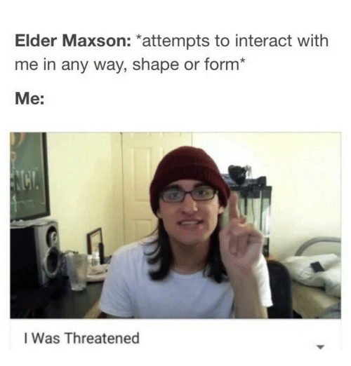 elder maxson attempts to interact with me in any way 7513168 elder maxson attempts to interact with me in any way s or form* me
