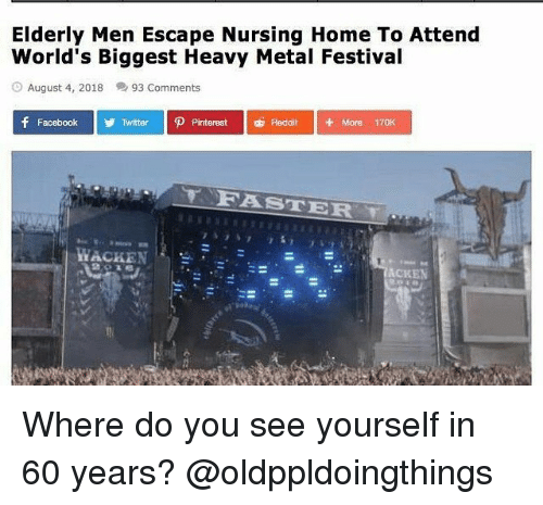 Facebook, Reddit, and Twitter: Elderly Men Escape Nursing Home To Attend  World's Biggest Heavy Metal Festival  August 4, 2018  93 Comments  P Pinterest  + More 170K  Facebook  Twitter  Reddit  TORASTER  ACKEN Where do you see yourself in 60 years? @oldppldoingthings