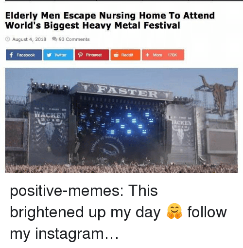 Facebook, Instagram, and Memes: Elderly Men Escape Nursing Home To Attend  World's Biggest Heavy Metal Festival  August 4, 2018  93 Comments  Facebook  Twitter Pinterest Reddit +More 170K  V RASTER  WACKEN  ACKEN positive-memes:  This brightened up my day 🤗  follow my instagram…