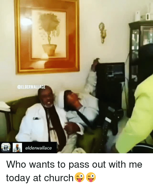 Church, Memes, and Today: ELDERWALLA  elderwallace Who wants to pass out with me today at church😜😜