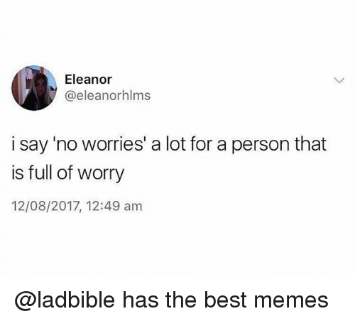 Memes, Best, and Trendy: Eleanor  @eleanorhlms  i say 'no worries' a lot for a person that  is full of worry  12/08/2017, 12:49 am @ladbible has the best memes