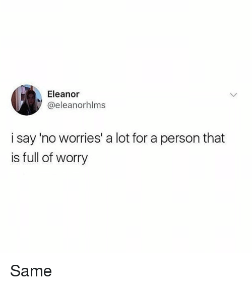 Memes, 🤖, and Person: Eleanor  @eleanorhlms  i say 'no worries' a lot for a person that  is full of worry Same