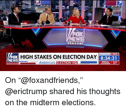 "Memes, News, and Fox News: ELECTION  N HQ  A  MIDTERMS2018  FOX  NEWS  HIGH STAKES ON ELECTION DAY  8:34:31  AMERICA'S  ELECTION H6  SPECIAL  COVERAGE  channeI On ""@foxandfriends,"" @erictrump shared his thoughts on the midterm elections."