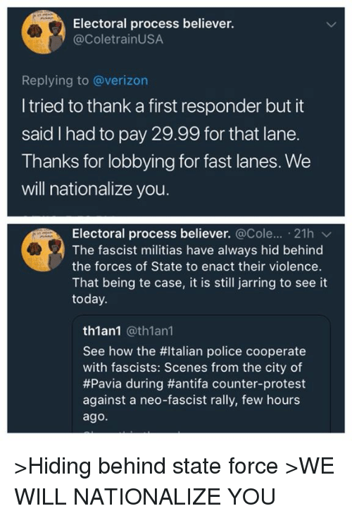 Memes, Police, and Protest: Electoral process believer.  @ColetrainUSA  Replying to @verizon  I tried to thank a first responder but it  said I had to pay 29.99 for that lane.  Thanks for lobbying for fast lanes. We  will nationalize you.  Electoral process believer. @Cole...-21h ﹀  The fascist militias have always hid behind  the forces of State to enact their violence.  That being te case, it is still jarring to see it  today  th1an1 @th1an1  See how the #Italian police cooperate  with fascists: Scenes from the city of  #Pavia during #antifa counter-protest  against a neo-fascist rally, few hours  ago. >Hiding behind state force >WE WILL NATIONALIZE YOU