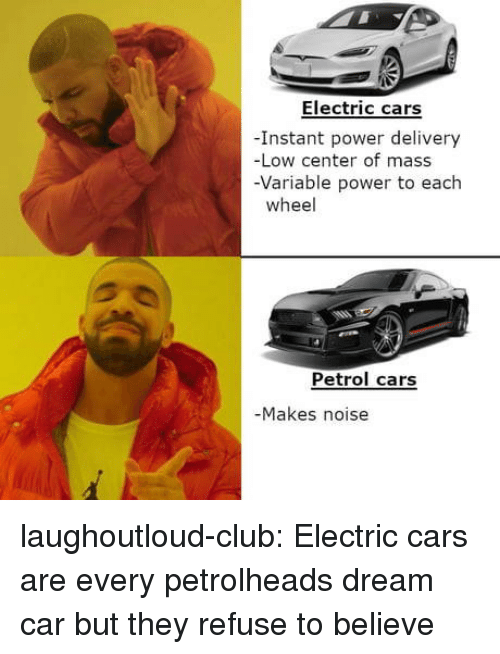Cars, Club, and Tumblr: Electric cars  -Instant power delivery  -Low center of mass  -Variable power to each  wheel  Petrol cars  Makes noise laughoutloud-club:  Electric cars are every petrolheads dream car but they refuse to believe