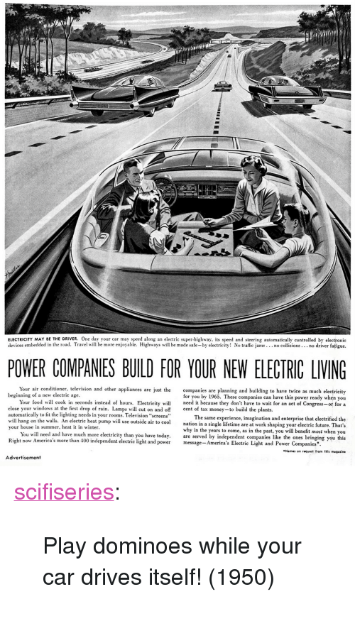 """Food, Future, and Money: ELECTRICITY MAY BE THE DRIVER. One day your car may speed along an electrie super-highway. its speed and steering automatically controlled by electronic  devices embedded in the road. Travel will be more enjoyable. Highways will be made safe-by electricity! No traffic jams... no collisions.. no driver fatigue.  POWER COMPANIES BUILD FOR YOUR NEW ELECTRIC LIVING  Your air conditioner, television and other appliances are just the  beginning of a new electric age  companies are planning and building to have twice as much electricity  for you by 1965. These companies can have this power ready when you  Your food  close your windows at the first drop of rain. Lamps will cut on and of cent of tax money-to build the plants.  automatically to fit the lighting needs in your rooms. Television """"screens""""  will hang on the walls. An electric heat pump will use outside ai natio  your house in summer, heat it in winter.  cook in seconds instead of hours. Electricity wi  need it because they don't have to wait for an act of Congress-or for a  The same experience, imagination and enterprise that electrified the  to coolnation in a single lifetime are at work shaping your electric future. That's  why in the years to come, as in the past, you will benefit most when you  You will need and have much more electricity than you have today. are served by independent companies like the ones bir  Right now America's more than 400 independent electrie light and powerm  message- America's Electric Light and Power Companies  Names on request from this magaiine  Advertisement <p><a href=""""http://scifiseries.tumblr.com/post/158016130639/play-dominoes-while-your-car-drives-itself-1950"""" class=""""tumblr_blog"""">scifiseries</a>:</p>  <blockquote><p>Play dominoes while your car drives itself! (1950)</p></blockquote>"""