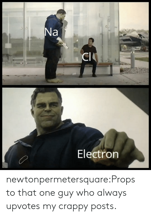 Tumblr, Blog, and Com: Electron newtonpermetersquare:Props to that one guy who always upvotes my crappy posts.