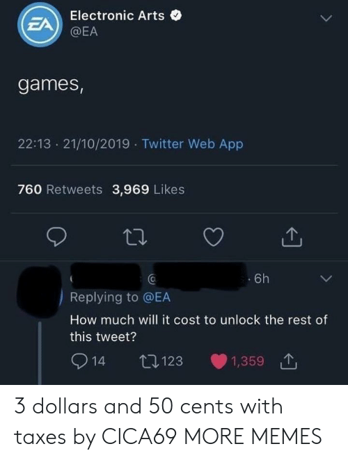 Dank, Memes, and Target: Electronic Arts  EA  @EA  games,  22:13 21/10/2019 Twitter Web App  760 Retweets 3,969 Likes  6h  Replying to @EA  How much will it cost to unlock the rest of  this tweet?  14  t123  1,359 3 dollars and 50 cents with taxes by CICA69 MORE MEMES