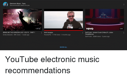 Bitch, Crush, and Music: Electronic Music Topic  Recommended videos for you  HOLY  2:15 vevo  1:01:52  5:40  e bitch lasagna  Daft Punk - Instant Crush (Video) ft. Julian  BRING ME THE HORIZON LIVE 1/25/19 .. PART 1  Emily Edwards 89K views 1 week ago  Casablancas  PewDiePie 117M views 3 months ago  Daft Punk 268M views 5 years ago  SHOW ALL