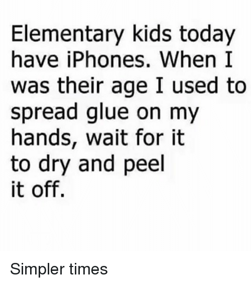 Elementary, Kids, and Today: Elementary kids today  have iPhones. When I  was their age I used to  spread glue on my  hands, wait for it  to dry and peel  it off. Simpler times