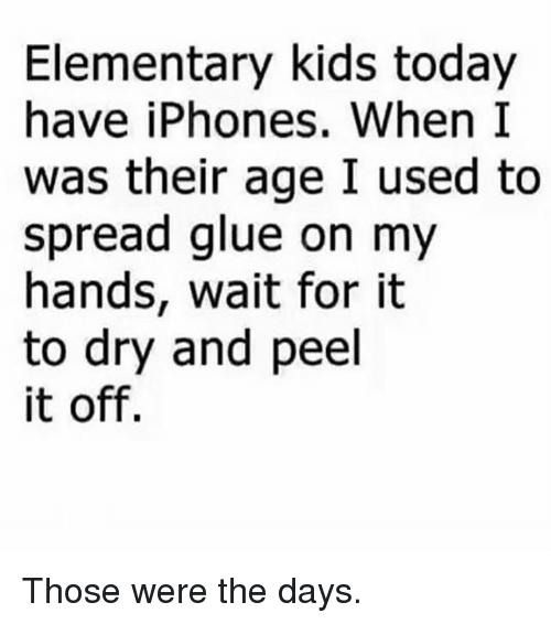 Memes, Elementary, and Kids: Elementary kids today  have iPhones. When I  was their age I used to  spread glue on my  hands, wait for it  to dry and peel  it off. Those were the days.