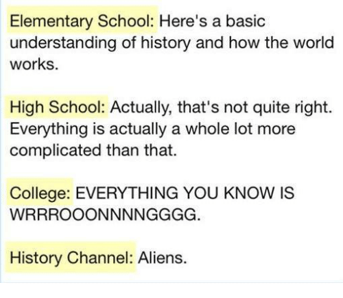 College, Funny, and School: Elementary School: Here's a basic  understanding of history and how the world  works.  High School: Actually, that's not quite right.  Everything is actually a whole lot more  complicated than that.  College: EVERYTHING YOU KNOW IS  WRRROOONNNNGGGG  History Channel: Aliens.