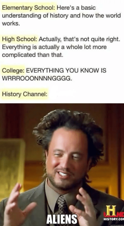 College, School, and Aliens: Elementary School: Here's a basic  understanding of history and how the world  works  High School: Actually, that's not quite right.  Everything is actually a whole lot more  complicated than that.  College: EVERYTHING YOU KNOW IS  WRRROOONNNNGGGG.  History Channel:  ALIENS  HISTORY.CO  quickmeme.com