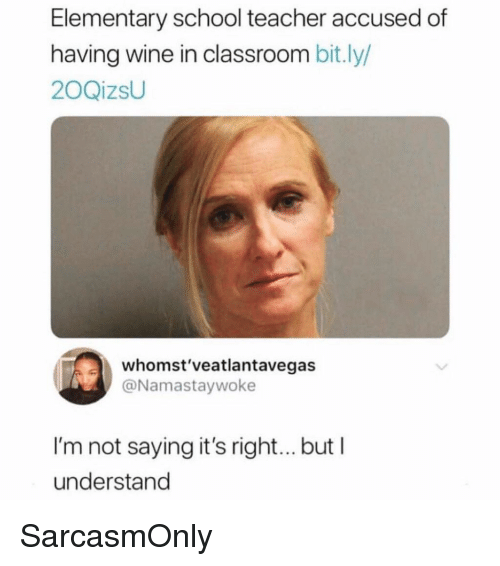 Funny, Memes, and School: Elementary school teacher accused of  having wine in classroom bit.ly/  20QizsU  whomst'veatlantavegas  @Namastaywoke  I'm not saying it's right... but I  understand SarcasmOnly