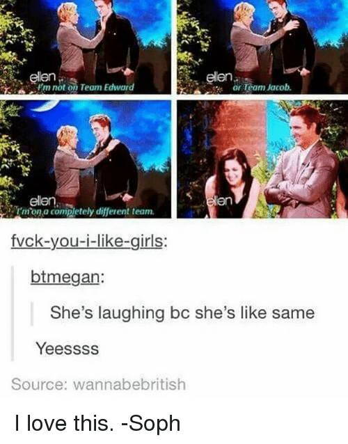 Love, Memes, and 🤖: elen  elen  Frm not on Team Edward  or Team Jacob  elen  rmonia completely different team.  irls  btmegan:  She's laughing bc she's like same  Yeessss  Source: wanna bebritish I love this. -Soph