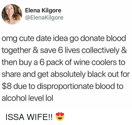 Cute, Lol, and Memes: Elena Kilgore  @ElenaKilgore  omg cute date idea go donate blood  together & save 6 lives collectively &  then buy a 6 pack of wine coolers to  share and get absolutely black out for  $8 due to disproportionate blood to  alcohol level lol ISSA WIFE!! 😍