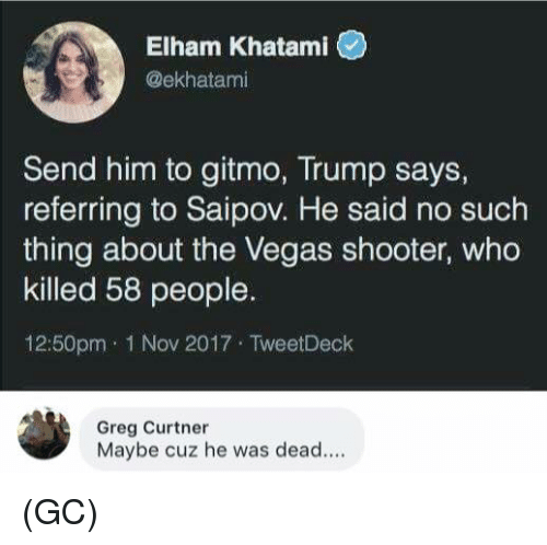 Memes, Las Vegas, and Trump: Elham Khatami  @ekhatami  Send him to gitmo, Trump says,  referring to Saipov. He said no such  thing about the Vegas shooter, who  killed 58 people.  12:50pm 1 Nov 2017 TweetDeck  Greg Curtner  Maybe cuz he was dead.... (GC)
