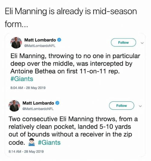 Eli Manning, Nfl, and Giants: Eli Manning is already is mid-season  form  Matt Lombardo  Follow  @MattLombardoNFL  Eli Manning, throwing to no one in particular  deep over the middle, was intercepted by  Antoine Bethea on first 11-on-11 rep.  #Giants  8:04 AM-28 May 2019  Matt Lombardo  Follow  @MattLombardoNFL  Two consecutive Eli Manning throws, from a  relatively clean pocket, landed 5-10 yards  out of bounds without a receiver in the zip  code. #Giants  8:14 AM-28 May 2019