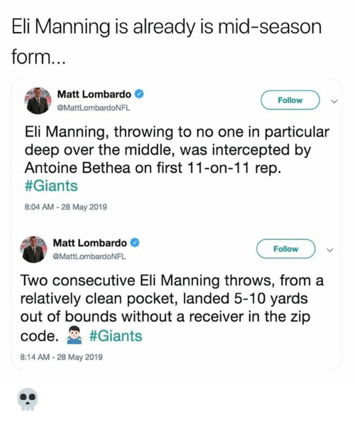 Eli Manning, Nfl, and Giants: Eli Manning is already is mid-season  form  Matt Lombardo  Follow  @MattLombardoNFL  Eli Manning, throwing to no one in particular  deep over the middle, was intercepted by  Antoine Bethea on first 11-on-11 rep.  #Giants  8:04 AM-28 May 2019  Matt Lombardo  Follow  @MattLombardoNFL  Two consecutive Eli Manning throws, from a  relatively clean pocket, landed 5-10 yards  out of bounds without a receiver in the zip  code. #Giants  8:14 AM-28 May 2019 💀