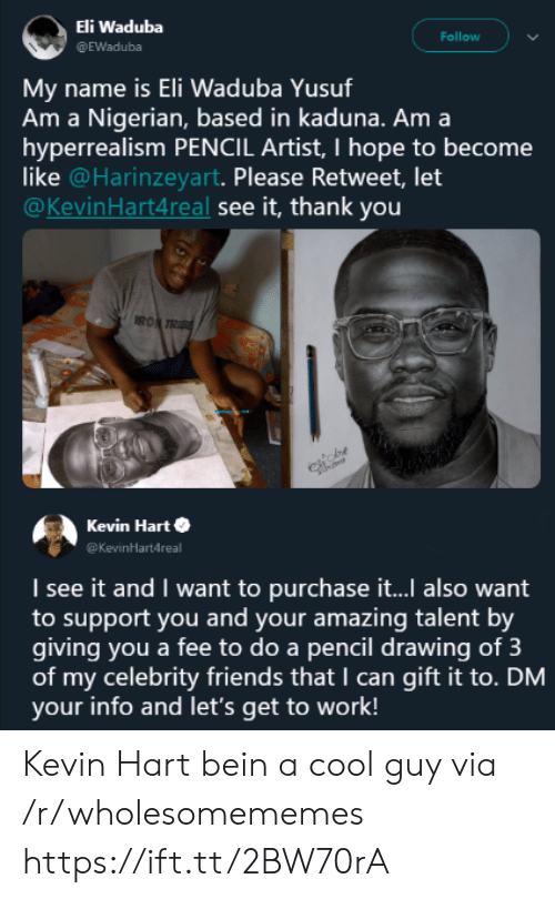 Friends, Kevin Hart, and Work: Eli Waduba  @EWaduba  Follow  name is Eli Waduba Yusuf  Am a Nigerian, based in kaduna. Am a  hyperrealism PENCIL Artist, I hope to become  like @Harinzeyart. Please Retweet, let  @KevinHart4real see it, thank you  Mv  RO  Kevin Harte  Kevinartdreal  I see it and I want to purchase it... also want  to support you and your amazing talent by  giving you a fee to do a pencil drawing of 3  of my celebrity friends that I can gift it to. DM  your info and let's get to work! Kevin Hart bein a cool guy via /r/wholesomememes https://ift.tt/2BW70rA
