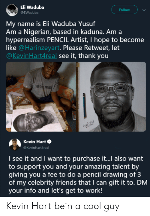 Friends, Kevin Hart, and Work: Eli Waduba  @EWaduba  Follow  name is Eli Waduba Yusuf  Am a Nigerian, based in kaduna. Am a  hyperrealism PENCIL Artist, I hope to become  like @Harinzeyart. Please Retweet, let  @KevinHart4real see it, thank you  Mv  RO  Kevin Harte  Kevinartdreal  I see it and I want to purchase it... also want  to support you and your amazing talent by  giving you a fee to do a pencil drawing of 3  of my celebrity friends that I can gift it to. DM  your info and let's get to work! Kevin Hart bein a cool guy