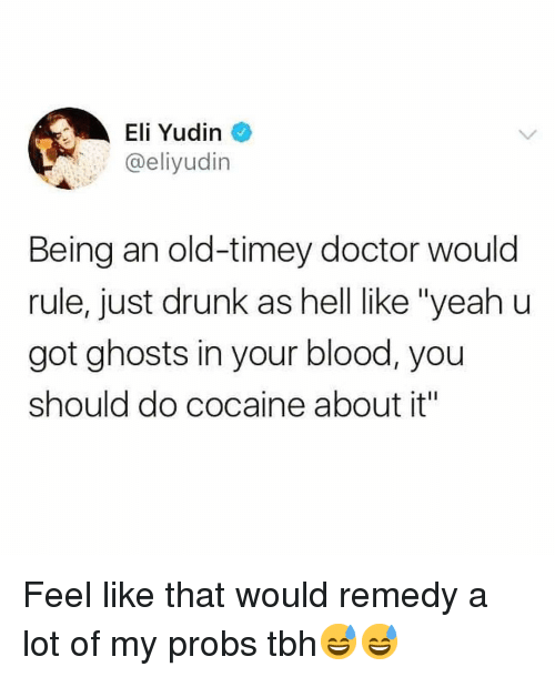 """Doctor, Drunk, and Funny: Eli Yudin  @eliyudin  Being an old-timey doctor would  rule, just drunk as hell like """"yeah u  got ghosts in your blood, you  should do cocaine about it"""" Feel like that would remedy a lot of my probs tbh😅😅"""