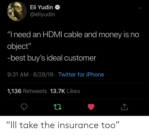 "Iphone, Money, and Twitter: Eli Yudin  @eliyudin  ""I need an HDMI cable and money is no  object""  -best buy's ideal customer  9:31 AM 6/28/19 Twitter for iPhone  1,136 Retweets 13.7K Likes ""Ill take the insurance too"""