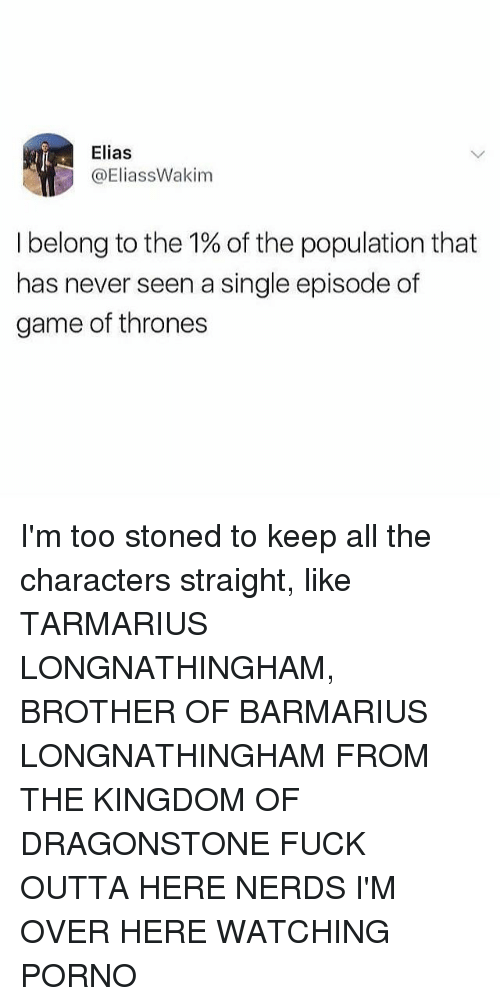 Game of Thrones, Memes, and Game: Elias  @EliassWakim  I belong to the 1% of the population that  has never seen a single episode of  game of thrones I'm too stoned to keep all the characters straight, like TARMARIUS LONGNATHINGHAM, BROTHER OF BARMARIUS LONGNATHINGHAM FROM THE KINGDOM OF DRAGONSTONE FUCK OUTTA HERE NERDS I'M OVER HERE WATCHING PORNO