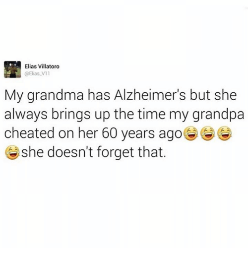 Grandma, Grandpa, and Alzheimer's: Elias Villatoro  @Elias V 11  My grandma has Alzheimer's but she  always brings up the time my grandpa  cheated on her 60 years ago  she doesn't forget that.