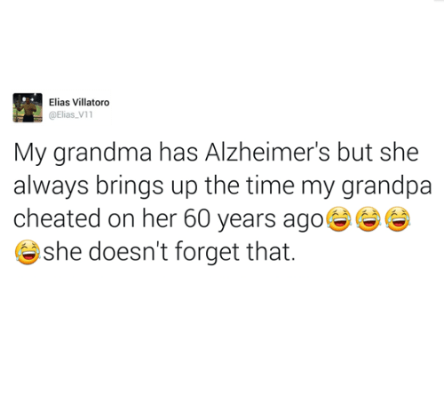 Grandma, Grandpa, and Alzheimer's: Elias Villatoro  @Elias V11  My grandma has Alzheimer's but she  always brings up the time my grandpa  cheated on her 60 years ago  she doesn't forget that.