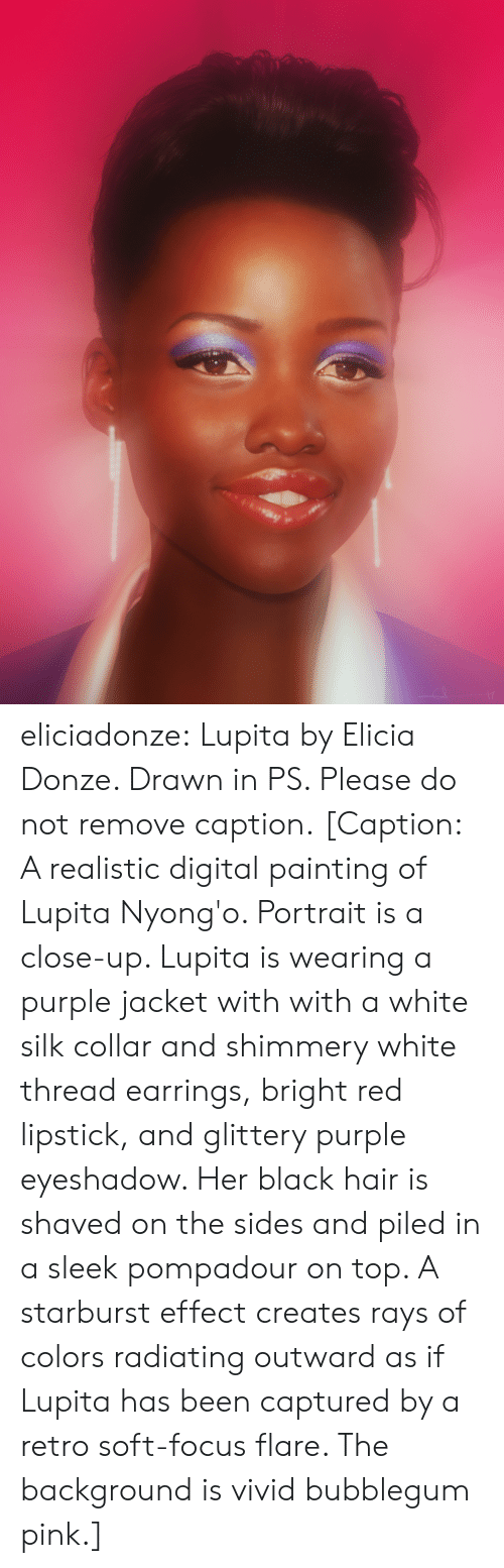 Tumblr, Black, and Blog: eliciadonze: Lupita by Elicia Donze. Drawn in PS. Please do not remove caption. [Caption: A realistic digital painting of Lupita Nyong'o. Portrait is a close-up. Lupita is wearing a purple jacket with with a white silk collar and shimmery white thread earrings, bright red lipstick, and glittery purple eyeshadow. Her black hair is shaved on the sides and piled in a sleek pompadour on top. A starburst effect creates rays of colors radiating outward as if Lupita has been captured by a retro soft-focus flare. The background is vivid bubblegum pink.]