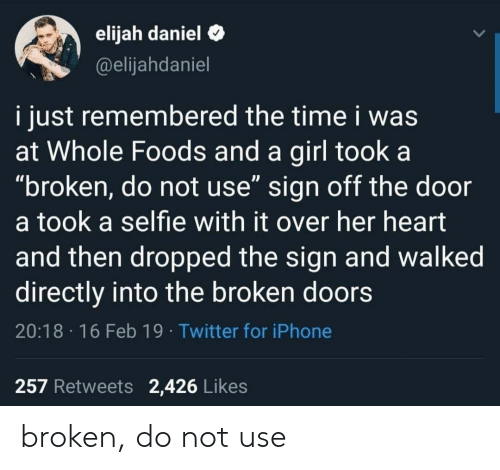 "Iphone, Selfie, and Twitter: elijah daniel C  @elijahdaniel  i just remembered the time i was  at Whole Foods and a girl took a  ""broken, do not use"" sign off the door  a took a selfie with it over her heart  and then dropped the sign and walked  directly into the broken doors  20:18 16 Feb 19 Twitter for iPhone  257 Retweets 2,426 Likes broken, do not use"