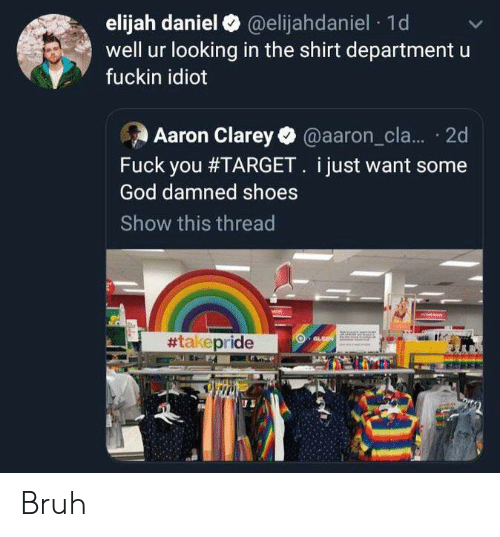 Bruh, Facepalm, and Fuck You: elijah daniel@elijahdaniel 1d  well ur looking in the shirt department  fuckin idiot  Aaron Clarey @aaron_cla.... 2d  Fuck you #TARGET. i just want some  God damned shoes  Show this thread  #takepride  GLSE  stas Bruh