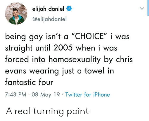 Chris Evans,  Fantastic Four, and Iphone: elijah daniel  @elijahdaniel  being gay isn't a 'CHOICE', i was  straight until 2005 when i was  forced into homosexuality by chris  evans wearing just a towel in  fantastic four  7:43 PM 08 May 19 Twitter for iPhone A real turning point