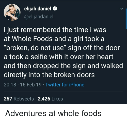 "Iphone, Selfie, and Twitter: elijah daniel&  @elijahdaniel  i just remembered the time i was  at Whole Foods and a girl took a  ""broken, do not use"" sign off the door  a took a selfie with it over her heart  and then dropped the sign and walked  directly into the broken doors  20:18 16 Feb 19 Twitter for iPhone  257 Retweets 2,426 Likes Adventures at whole foods"