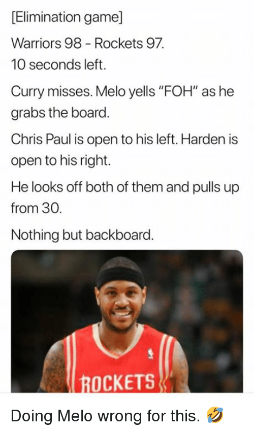 "Chris Paul, Foh, and Game: [Elimination game]  Warriors 98 Rockets 97  10 seconds left.  Curry misses. Melo yells ""FOH"" as he  grabs the board  Chris Paul is open to his left. Harden is  open to his right.  He looks off both of them and pulls up  from 30  Nothing but backboard.  ROCKETS Doing Melo wrong for this. 🤣"