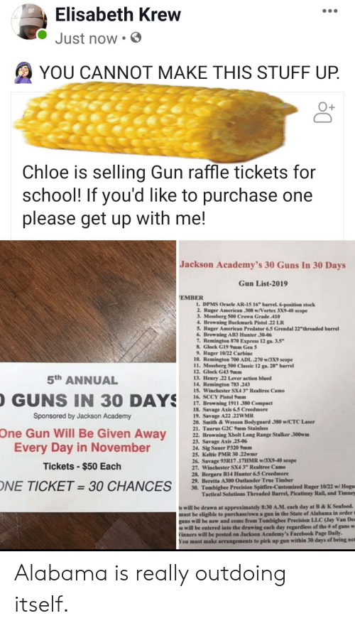 "Facebook, Funny, and Guns: Elisabeth Krew  Just now  YOU CANNOT MAKE THIS STUFF UP.  Chloe is selling Gun raffle tickets for  school! If you'd  please get up with me!  like to purchase one  Jackson Academy's 30 Guns In 30 Days  Gun List-2019  EMBER  1. DPMS Oracle AR-15 16"" barrel. 6-position stock  2. Ruger American 308 w/Vortex 3X9-40 scope  3. Mossberg 500 Crown Grade 410  4. Browning Buckmark Pistol 22 LR  5. Ruger American Predator 6.5 Grendal 22""thrreaded barrel  6. Browning AB3 Hunter 30-06  7. Remington 870 Express 12 ga. 3.5""  8.Glock G19 9mm Gen 5  9. Ruger 10/22 Carbine  10. Remington 700 ADL .270 w/3X9 scope  11. Mossberg 500 Classic 12 ga. 28"" barrel  12. Glock G43 9mm  13. Henry 22 Lever action blued  14. Remington 783 243  15 Winchester SX4 3"" Realtree Camo  16. SCCY Pistol 9mm  17. Browning 1911 380 Compact  18. Savage Axis 6.5 Creedmore  19. Savage A22 22WMR  20. Smith&Wesson Bodyguard 380 w/CTC Laser  21. Taurus G2C 9mm Stainless  22. Browning Xbolt Long Range Stalker 300wm  23. Savage Axis 25-06  24. Sig Sauer P320 9mm  25. Keltic PMR 30.22wmr  26. Savage 93R17.17HMR w/3X9-40 scope  27. Winchester SX4 3"" Realtree Camo  28, Bergara B14 Hunter 6.5 Creedmore  29. Beretta A300 Outlander True Timber  30. Tombigbee Precision Spitfire-Customized Ruger 10/22 w/ Hogu  Tactical Solutions Threaded Barrel, Picatinny Rail, and Timney  5th ANNUAL  GUNS IN 30 DAYS  Sponsored by Jackson Academy  One Gun Will Be Given Away  Every Day in November  Tickets-$50 Each  ONE TICKET =30 CHANCES  s will be drawn at approximately 8:30 A.M. each day at B&K Seafood.  must be eligible to purchase/own a gun in the State of Alabama in order t  guns will be new and come from Tombigbee Precision LLC (Jay Van De  will be entered into the drawing each day regardless of the # of guns w  Vinners will be posted on Jackson Academy's Facebook Page Daily  You must make arrangements to pick up gun within 30 days of being not Alabama is really outdoing itself."