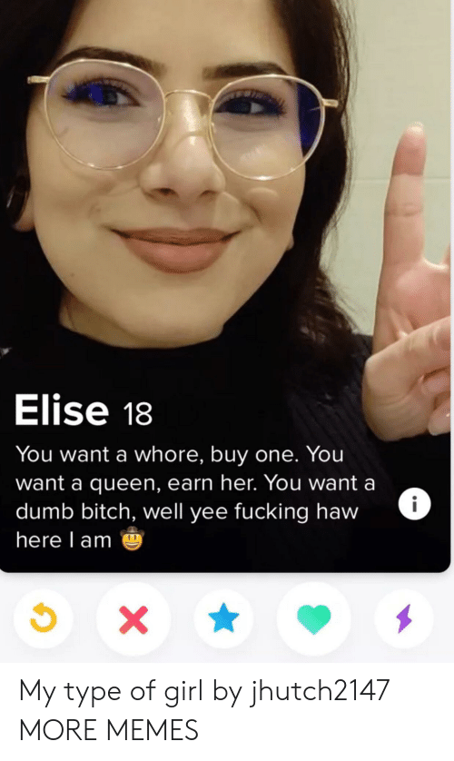 Bitch, Dank, and Dumb: Elise 18  You want a whore, buy one. You  want a queen, earn her. You want a  dumb bitch, well yee fucking haw  here l am My type of girl by jhutch2147 MORE MEMES
