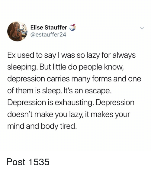 Lazy, Memes, and Depression: Elise Stauffer  9 @estauffer24  Ex used to say l was so lazy for always  sleeping. But little do people know,  depression carries many forms and one  of them is sleep. It's an escape  Depression is exhausting. Depression  doesn't make you lazy, it makes your  mind and body tired Post 1535